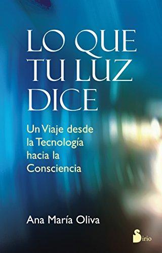 LO QUE TU LUZ DICE: UN VIAJE DESDE LA TECNOLOGIA HACIA LA CONSCIENCIA (2014) por ANA MARIA OLIVA