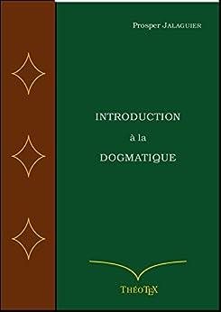 Introduction à la Dogmatique (Théologie Systématique t. 1) par [Jalaguier, Prosper]