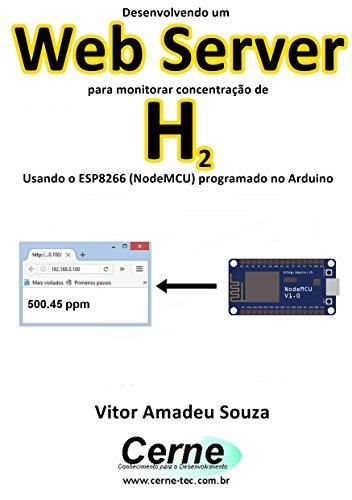 Desenvolvendo um Web Server para monitorar concentração de H2 Usando o ESP8266 (NodeMCU) programado no Arduino (Portuguese Edition) - H2-server