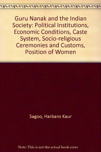 Guru Nanak and the Indian Society: Political Institutions, Economic Conditions, Caste System, Socio-religious Ceremonies and Customs, Position of Women por Harbans Kaur Sagoo