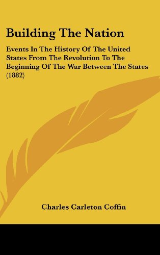 Building the Nation: Events in the History of the United States from the Revolution to the Beginning of the War Between the States (1882)