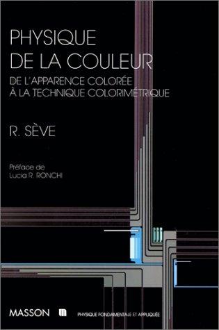 PHYSIQUE DE LA COULEUR. De l'apparence colorée à la technique colorimétrique par Robert Sève