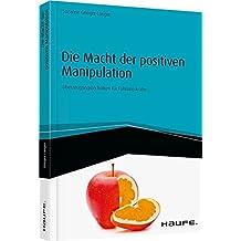 Die Macht der positiven Manipulation - inkl. Arbeitshilfen online: Überzeugungstechniken für Führungskräfte (Haufe Fachbuch)