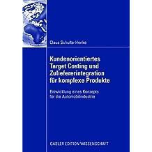 Kundenorientiertes Target Costing und Zuliefererintegration für komplexe Produkte: Entwicklung eines Konzepts für die Automobilindustrie (German Edition)
