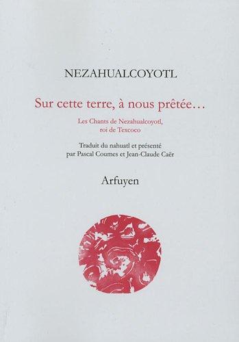 Sur cette terre, à nous prêtée... : Les Chants de Nezahualcoyotl, roi de Texcoco par From Arfuyen