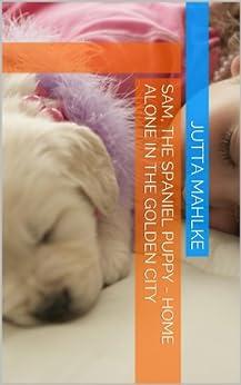 Sam, the Spaniel Puppy - Home Alone in the Golden City (dual-language ebooks English-German Book 12) (English Edition) von [Mahlke, Jutta]