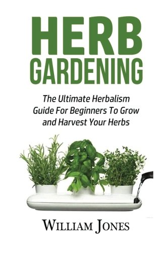 Herb Gardening: The Ultimate Herbalism Guide For Beginners To Grow and Harvest Your Herbs