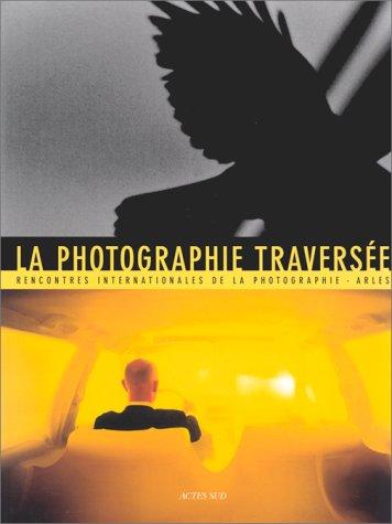 la photographie traversée : résonances, croisements, disparitions par Rencontres internationales DE LA PHOTOGRAPHIE