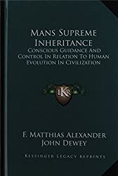Mans Supreme Inheritance: Conscious Guidance and Control in Relation to Human Evolution in Civilization by F Matthias Alexander (2010-09-10)