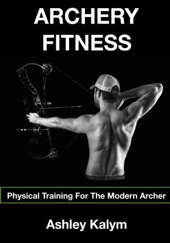 Archery Fitness: Physical Training for The Modern Archer por Mr Ashley Kalym
