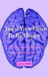 Train Your Brain To Be Happy: The Depressed Person's Guide To Happiness by Luanna Wallis (2015-08-29)