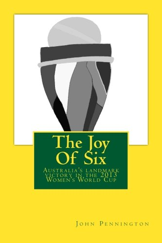 The Joy Of Six: The story of the 2013 Women's World Cup and Australia's landmark victory por John Pennington