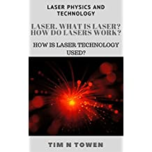 Laser. What is laser? How do lasers work?: Hоw is laser technology used? (Laser physics and technology) (English Edition)