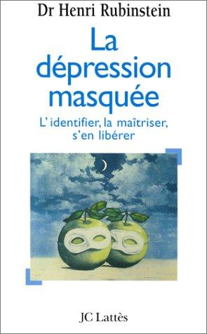 La dépression masquée : L'identifier, la maîtriser, s'en débarrasser