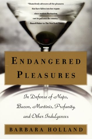 Endangered Pleasures: In Defense of Naps, Bacon, Martinis, Profanity, and Other Indulgences