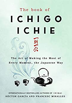 The Book of Ichigo Ichie: The Art of Making the Most of Every Moment, the Japanese Way by [Miralles, Francesc, García, Héctor]
