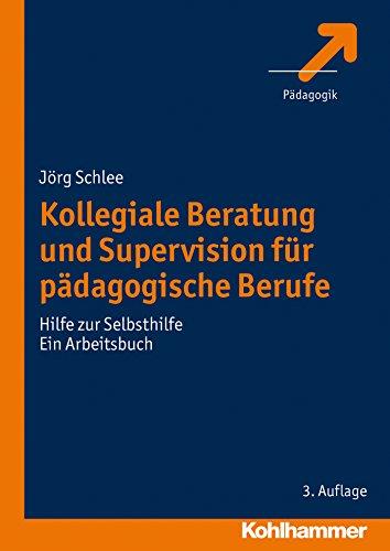 Kollegiale Beratung und Supervision für pädagogische Berufe: Hilfe zur Selbsthilfe. Ein Arbeitsbuch