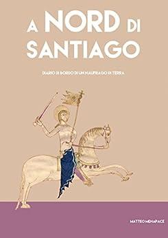 A Nord di Santiago: Diario di bordo di un naufrago di terra di [Menapace, Matteo]