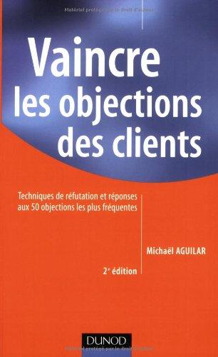 Vaincre les objections des clients : Techniques de réfutation et réponses aux 50 objections les plus fréquentes par Michaël Aguilar