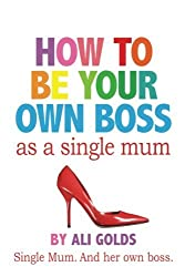 How To Be Your Own Boss As A Single Mum by Ali Golds (2014-06-11)