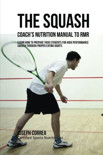The Squash Coach's Nutrition Manual To RMR: Learn How To Prepare Your Students For High Performance Squash Through Proper Eating Habits por Joseph Correa (Certified Sports Nutritionist)