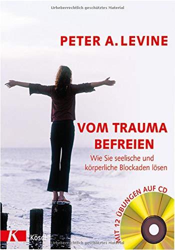 Vom Trauma befreien - Wie Sie seelische und körperliche Blockaden lösen (inkl. CD): Wie Sie seelische und körperliche Blockaden lösen - Mit 12 Übungen auf CD