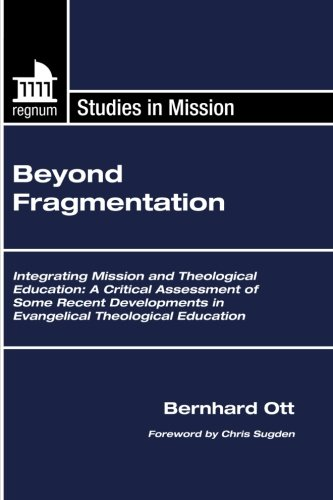 Beyond Fragmentation: Integrating Mission and Theological Education: A Critical Assessment of Some Recent Developments in Evangelical Theological Education (Regnum Studies in Mission)