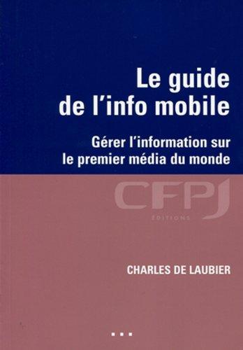 Le guide de l'info mobile: Gérer l'information sur le premier média du monde. par De Laubier, Charles