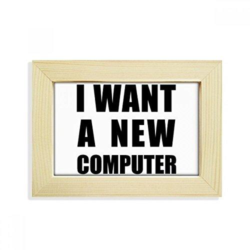 DIYthinker Ich möchte eine Neue Computer-Desktop aus HÖlz Bilderrahmen Fotokunst-Malerei Passt 10.2 x 15.2cm (4 x 6 Zoll) Bild Mehrfarbig (Ich Desktop-computer)