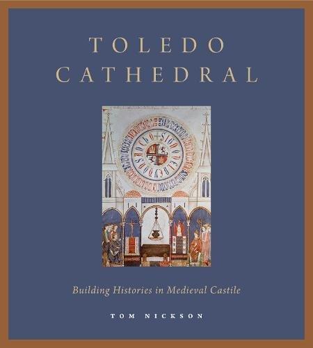 Toledo Cathedral: Building Histories in Medieval Castile por Tom Nickson