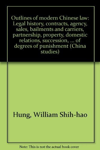 Outlines of modern Chinese law: Legal history, contracts, agency, sales, bailments and carriers, partnership, property, domestic relations, ... of degrees of punishment (China studies)