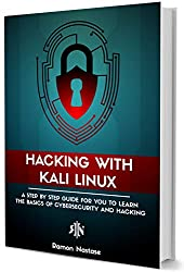 Hacking with Kali Linux: A Step by Step Guide for you to Learn the Basics of CyberSecurity and Hacking