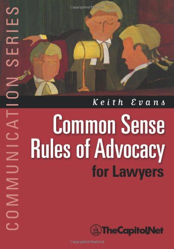 Common Sense Rules of Advocacy for Lawyers: A Practical Guide for Anyone Who Wants to Be a Better Advocate (Communication)