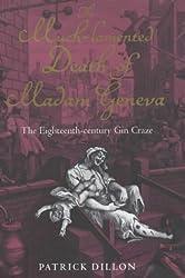 The Much-Lamented Death of Madam Geneva: The Eighteenth-Century Gin Craze