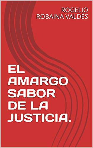 EL AMARGO SABOR DE LA JUSTICIA. por ROGELIO ROBAINA VALDÉS