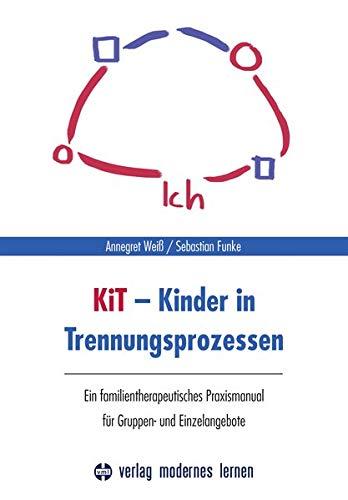 KiT - Kinder in Trennungsprozessen: Ein familientherapeutisches Praxismanual für Gruppen- und Einzelangebote -