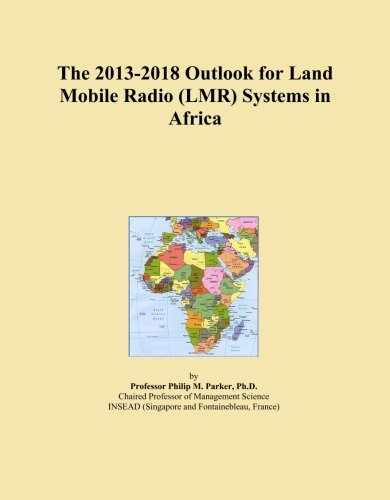 The 2013-2018 Outlook for Land Mobile Radio (LMR) Systems in Africa -