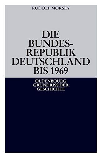 Die Bundesrepublik Deutschland: Entstehung und Entwicklung bis 1969 (Oldenbourg Grundriss der Geschichte, Band 19)