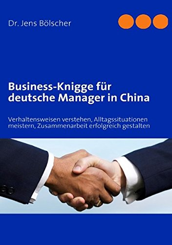 Business-Knigge für deutsche Manager in China: Verhaltensweisen verstehen, Alltagssituationen meistern, Zusammenarbeit erfolgreich gestalten