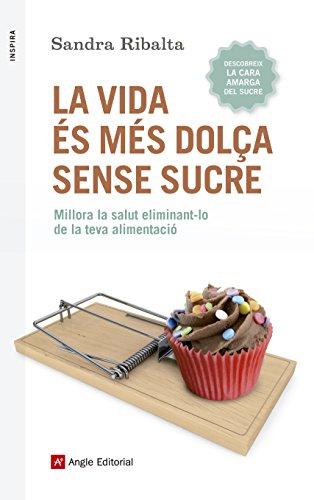 La vida és més dolça sense sucre : Millora la salut eliminant-lo de la teva alimentació por Sandra Ribalta Peralba