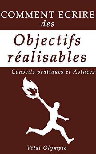 COMMENT ECRIRE DES OBJECTIFS REALISABLES: CONSEILS PRATIQUES ET ASTUCES par Vital  Olympio