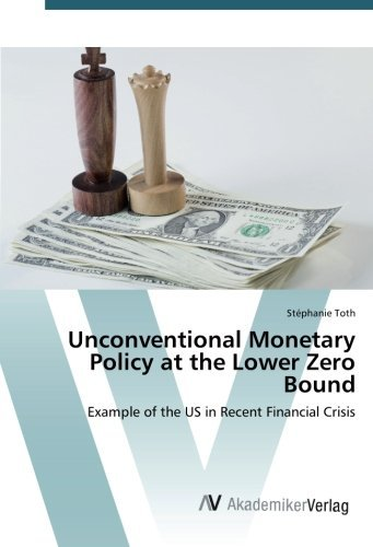 Unconventional Monetary Policy at the Lower Zero Bound: Example of the US in Recent Financial Crisis by St??phanie Toth (2015-08-20) par St??phanie Toth