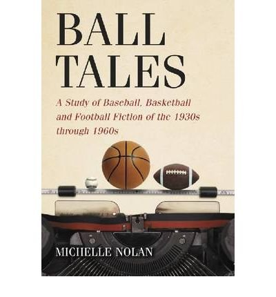 ball-tales-a-study-of-baseball-basketball-and-football-fiction-of-the-1930s-through-1960s-author-michelle-nolan-published-on-may-2010