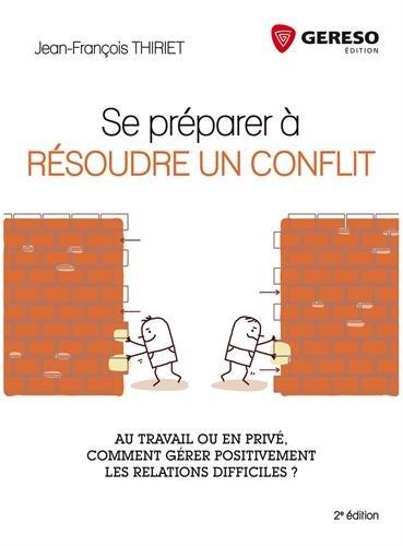 Se préparer à résoudre un conflit: Au travail ou en privé, comment gérer positivement les relations difficiles ?
