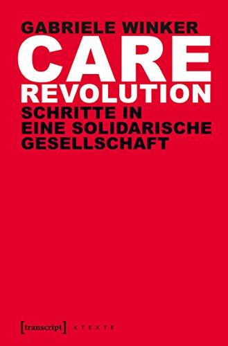 Care Revolution: Schritte in eine solidarische Gesellschaft (X-Texte zu Kultur und Gesellschaft)