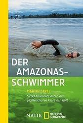 Der Amazonas-Schwimmer: 5200 Kilometer durch den gefährlichsten Fluss der Welt