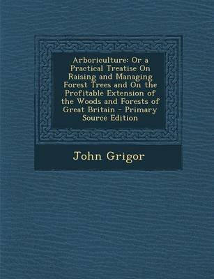 [(Arboriculture : Or a Practical Treatise on Raising and Managing Forest Trees and on the Profitable Extension of the Woods and Forests of Great Britain)] [By (author) John Grigor] published on (September, 2013)