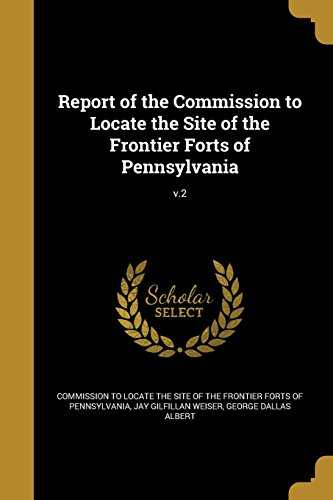 Report of the Commission to Locate the Site of the Frontier Forts of Pennsylvania; V.2