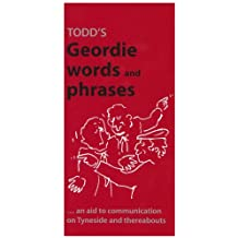 Todd's Geordie Words and Phrases: An Aid to Communication on Tyneside and Thereabouts (A Frank Graham publication) by George Todd (Editor) › Visit Amazon's George Todd Page search results for this author George Todd (Editor) (1-Feb-1987) Paperback