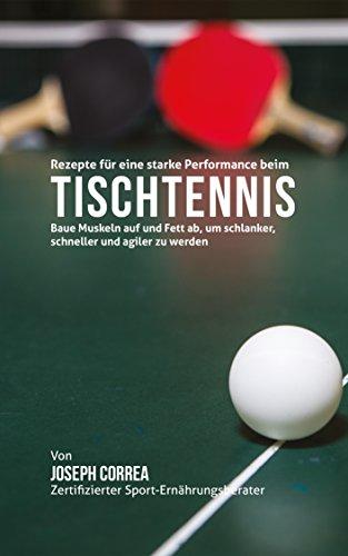 Rezepte für eine starke Performance beim Tischtennis: Baue Muskeln auf und Fett ab, um schlanker, schneller und agiler zu werden (German Edition) por Joseph Correa (Zertifizierter Sport-Ernährungsberater)